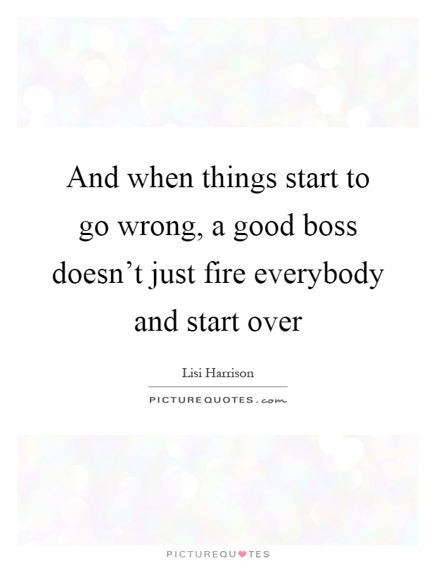 Good Boss Quotes And when things start to go wrong, a good boss doesn't just fire  Good Boss Quotes