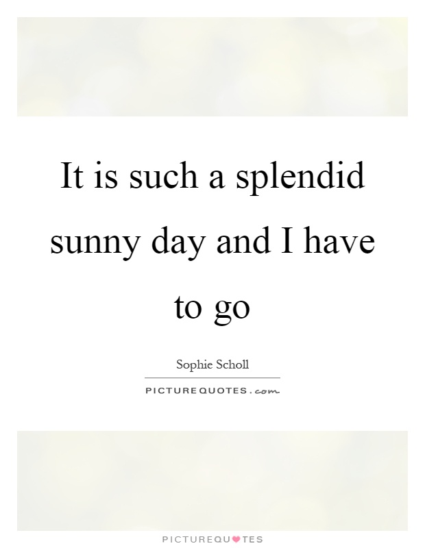 It Is Such A Splendid Sunny Day And I Have To Go Picture Quotes