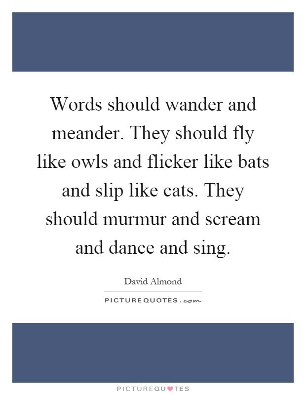 Words should wander and meander. They should fly like owls and flicker like bats and slip like cats. They should murmur and scream and dance and sing Picture Quote #1