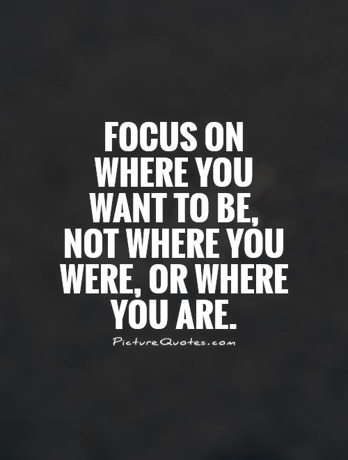 focus-on-where-you-want-to-be-not-where-you-were-or-where-you-are-quote-1.jpg
