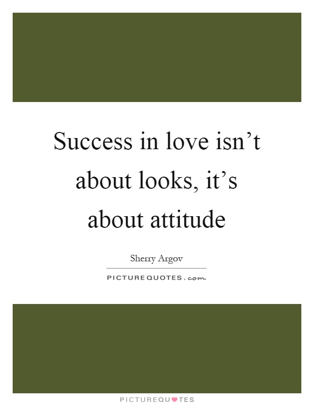 Success In Love Isn T About Looks It S About Attitude Picture Quotes