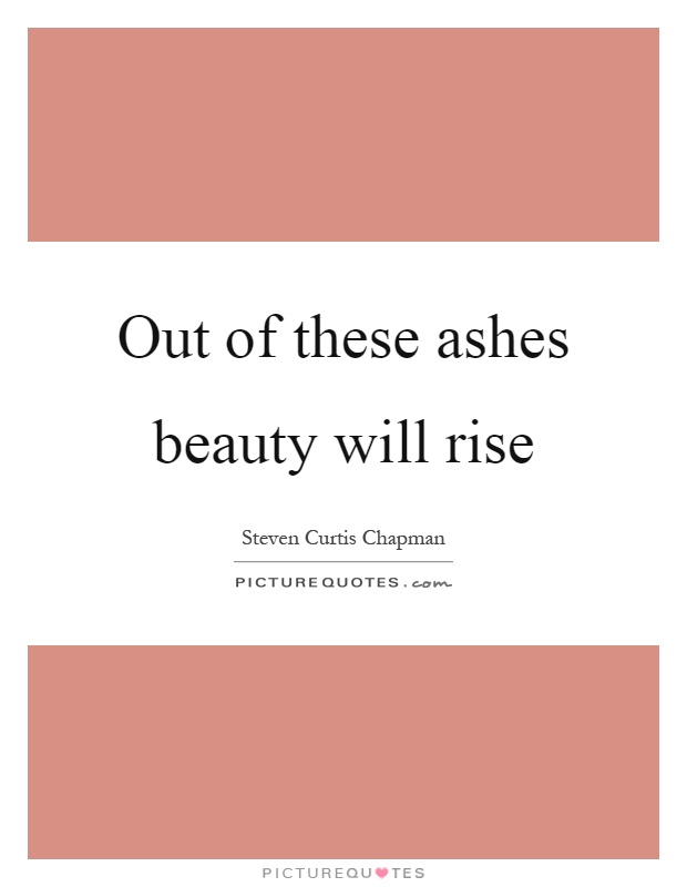 Out of these ashes beauty will rise | Picture Quotes