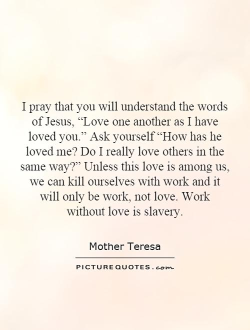 i love you letter teresa quotes amp sayings 432 quotations page 7 22517 | i pray that you will understand the words of jesus love one another as i have loved you ask quote 1