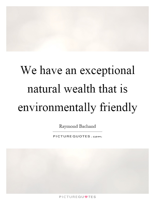 We have an exceptional natural wealth that is environmentally ...