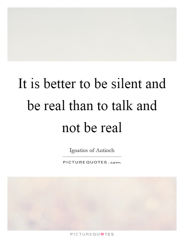 It Is Better To Be Silent And Be Real Than To Talk And Not Be Picture Quotes
