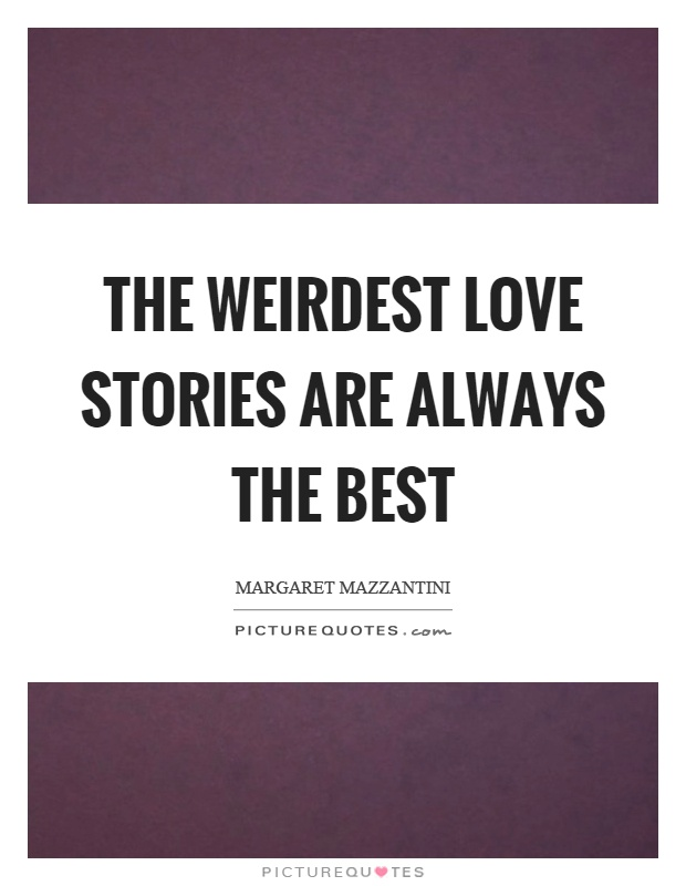 The Weirdest Love Stories Are Always The Best Picture Quotes