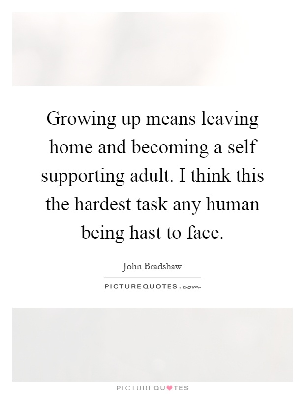 Leaving Home Quotes Growing up means leaving home and becoming a self supporting  Leaving Home Quotes