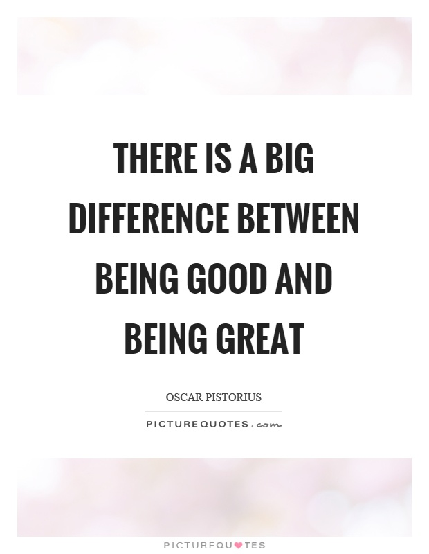 Quotes About Being Great There is a big difference between being good and being great  Quotes About Being Great