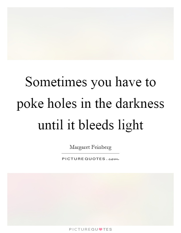 Sometimes you have to poke holes in the darkness until it bleeds ...