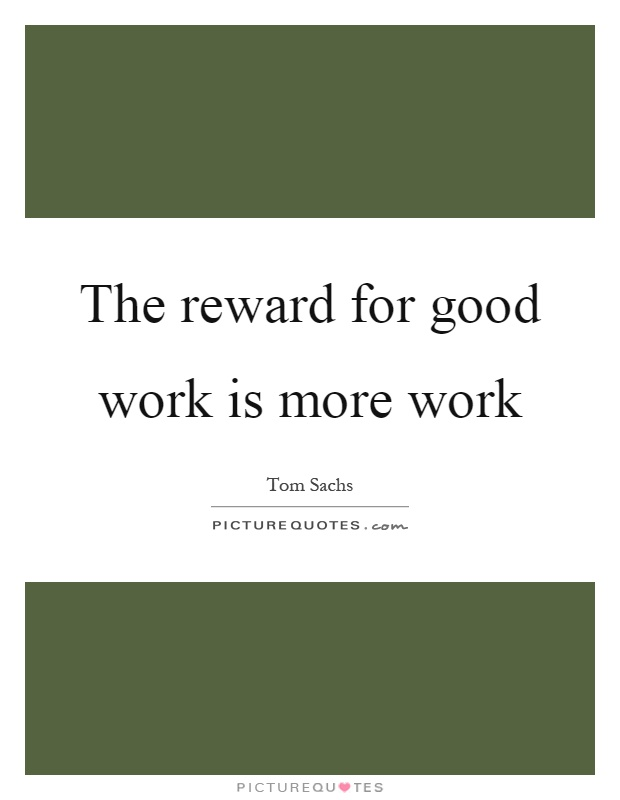 The Reward For Good Work Is More Work Picture Quotes