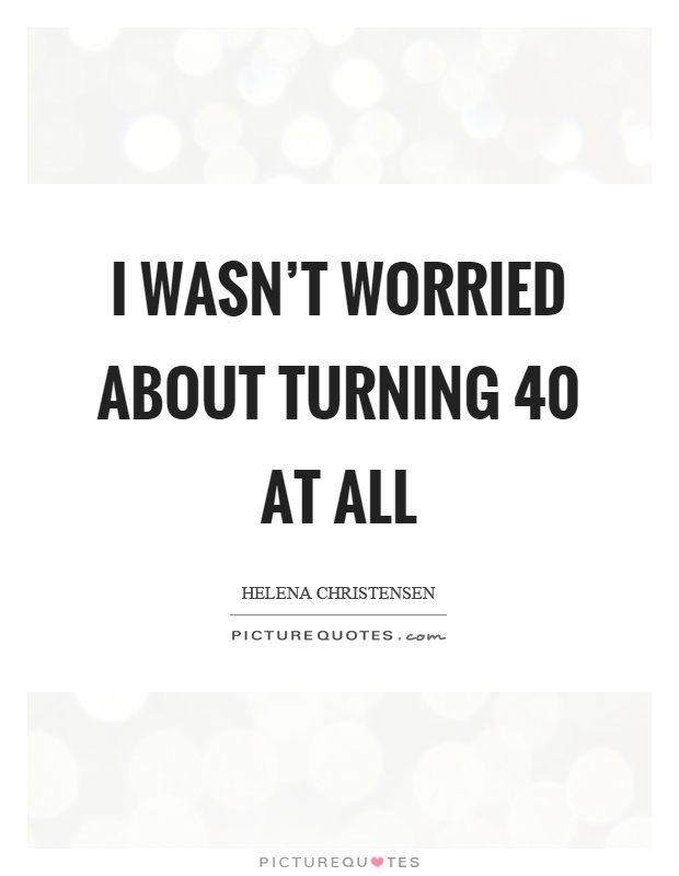 Turning 40 Quotes I wasn't worried about turning 40 at all | Picture Quotes Turning 40 Quotes