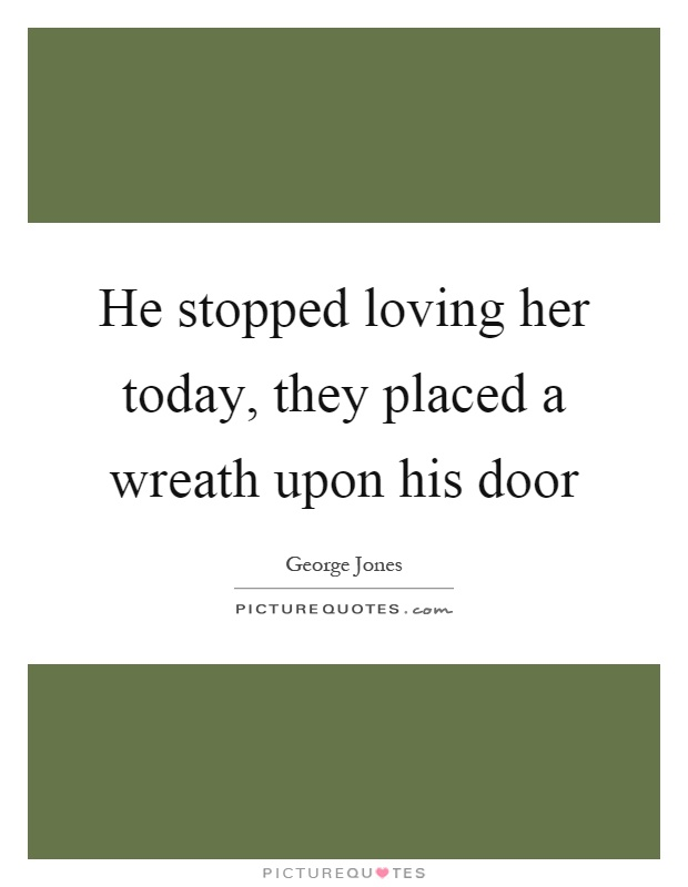He stopped loving her today, they placed a wreath upon his door ...