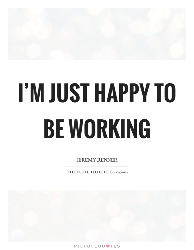 Happy Working Quotes I'm just happy to be working | Picture Quotes Happy Working Quotes