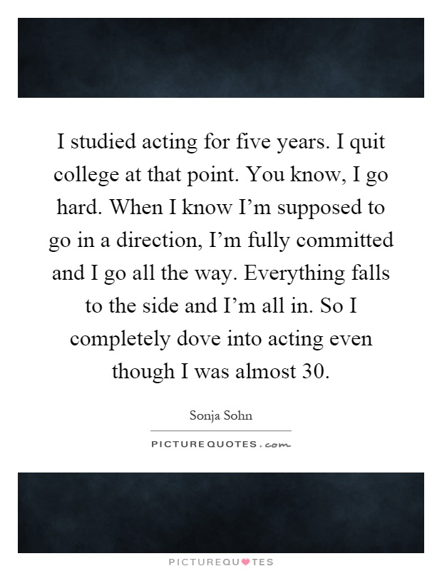 I studied acting for five years. I quit college at that point ...