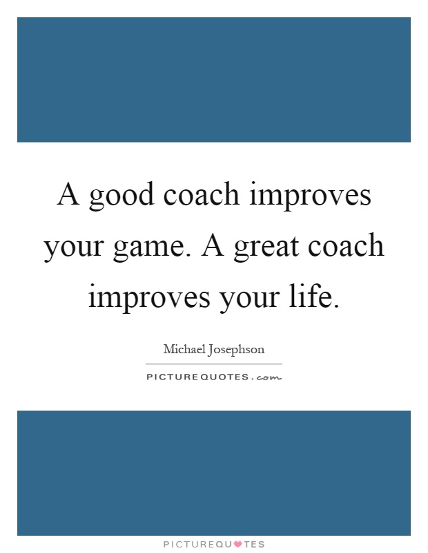 Great Coach Quotes A good coach improves your game. A great coach improves your life  Great Coach Quotes