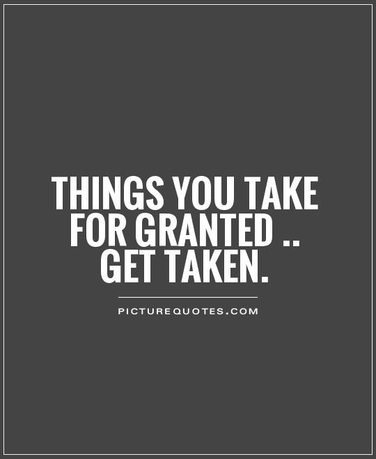 Taking Things For Granted Quotes Taken For Granted Quotes & Sayings | Taken For Granted Picture Quotes Taking Things For Granted Quotes