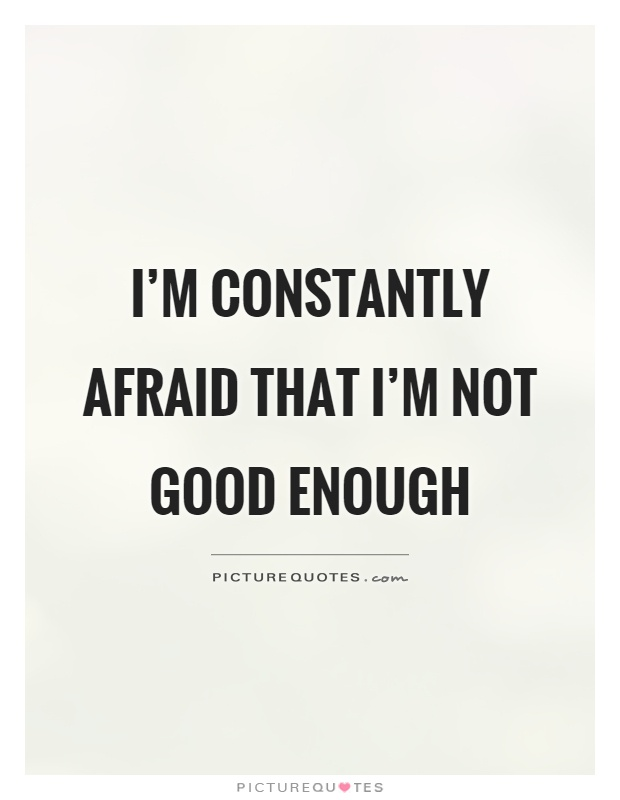 I M Not Good Enough Quotes I'm constantly afraid that I'm not good enough | Picture Quotes I M Not Good Enough Quotes