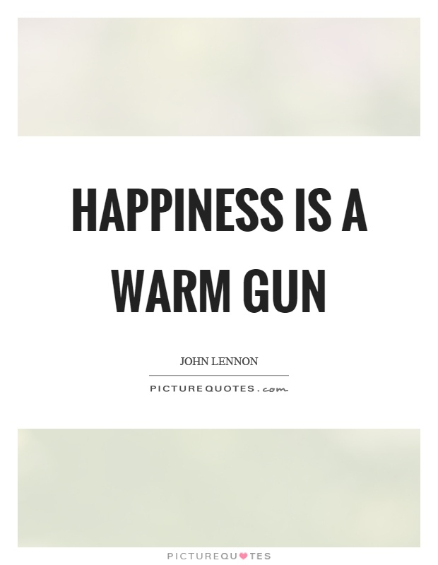 Hiness Is A Warm Gun Picture Quotes