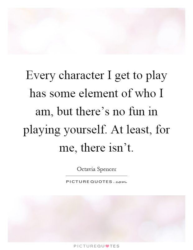 Every Character I Get To Play Has Some Element Of Who Am But There S No Fun In Playing Yourself At Least For Me Isn T