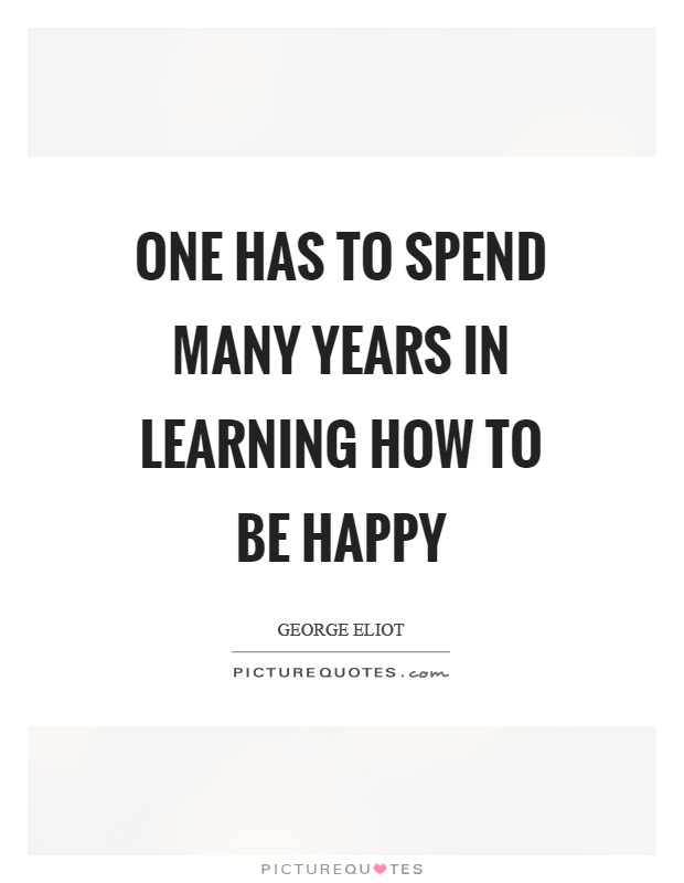 Image result for one has to spend so many years in learning how to be happy. george elliot
