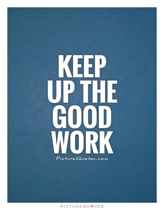 Keep Up The Good Work Picture Quotes