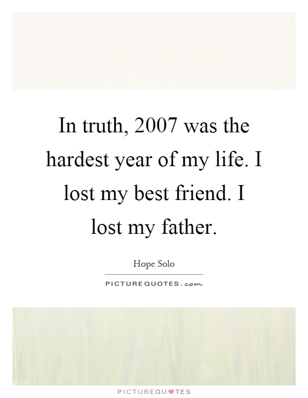 I Lost My Best Friend Quotes In truth, 2007 was the hardest year of my life. I lost my best  I Lost My Best Friend Quotes