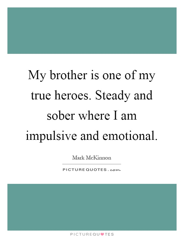 My Brother Is One Of My True Heroes Steady And Sober Where I Am Picture Quotes