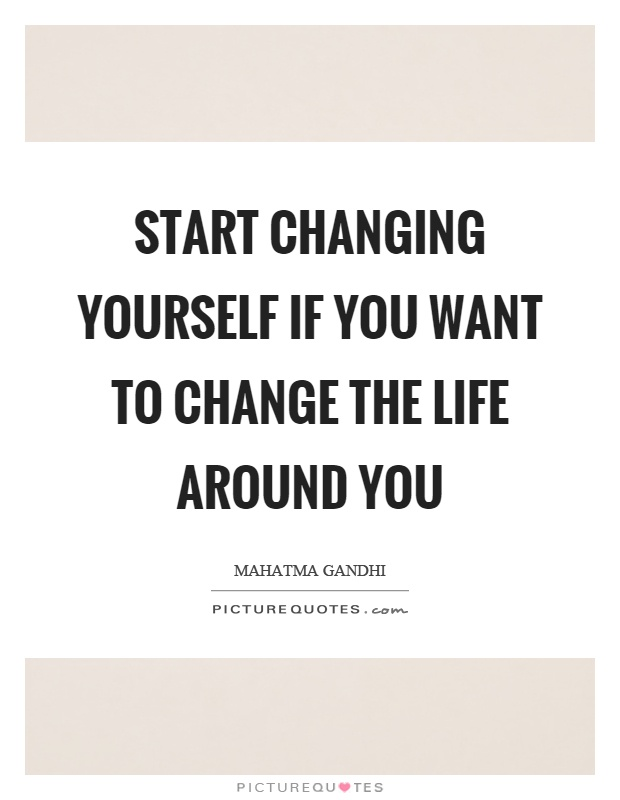 Quotes About Changing Yourself Start changing yourself if you want to change the life around you  Quotes About Changing Yourself