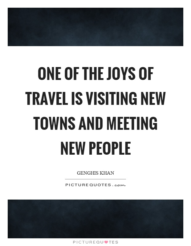 Meeting New People Quotes One of the joys of travel is visiting new towns and meeting new  Meeting New People Quotes