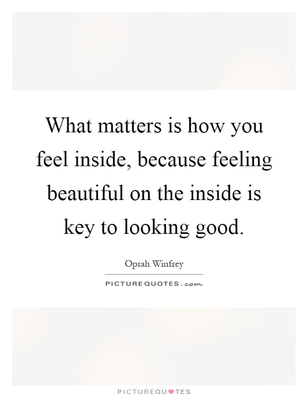 Feeling Beautiful Quotes What matters is how you feel inside, because feeling beautiful  Feeling Beautiful Quotes