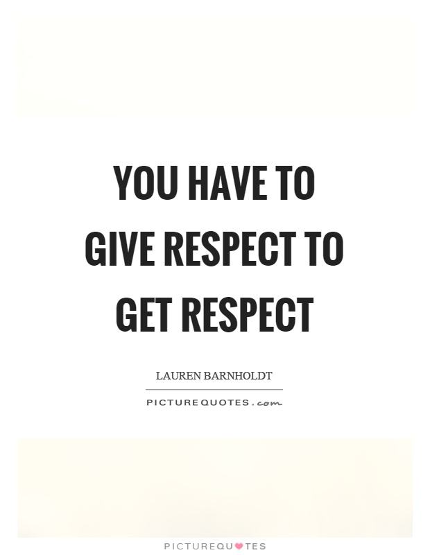 You Have To Give Respect To Get Respect Picture Quotes