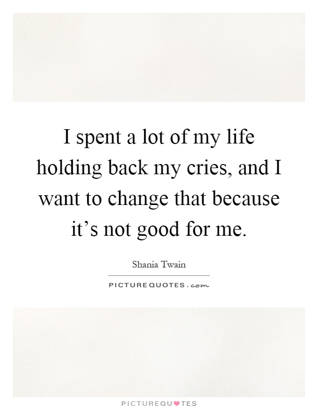 I Spent A Lot Of My Life Holding Back My Cries And I Want To Picture Quotes