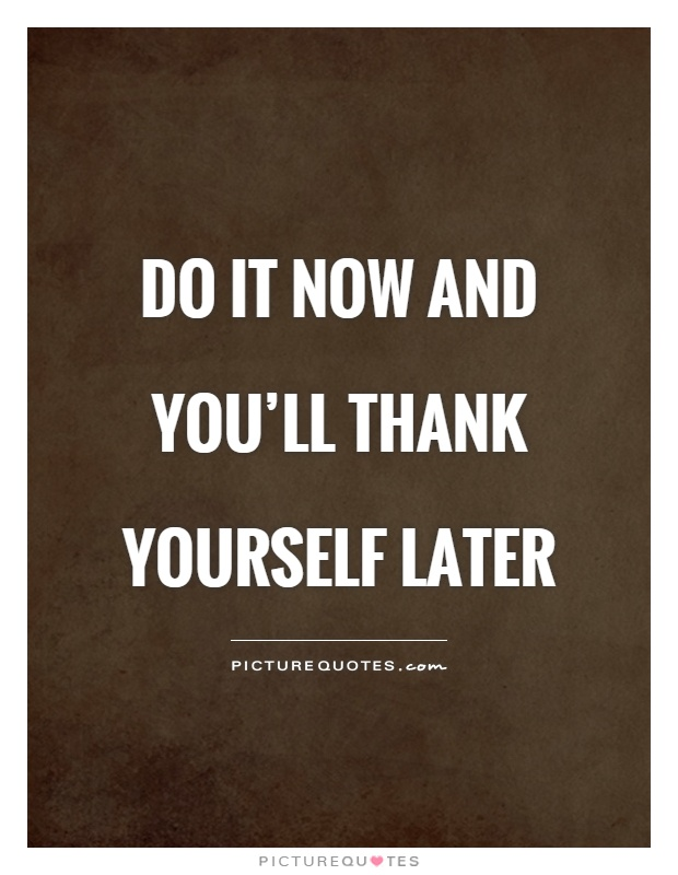 Do It Now And You Ll Thank Yourself Later Picture Quotes