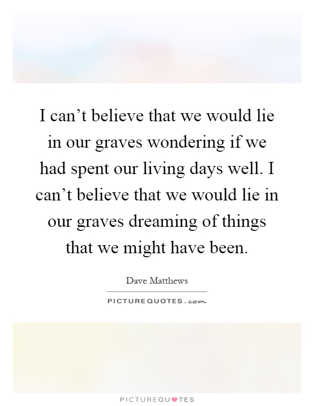 Lyric dave matthews lyrics : I can't believe that we would lie in our graves wondering if we ...