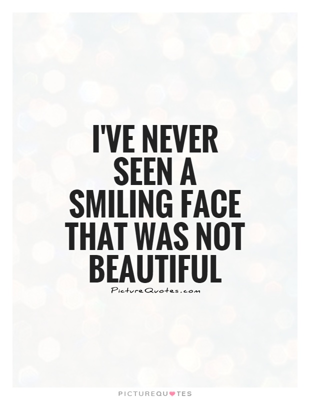 I Ve Never Seen A Smiling Face That Was Not Beautiful Picture Quotes