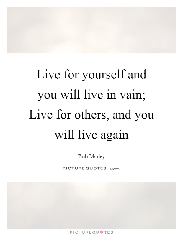 Live For Yourself And You Will Live In Vain Live For Others Picture Quotes