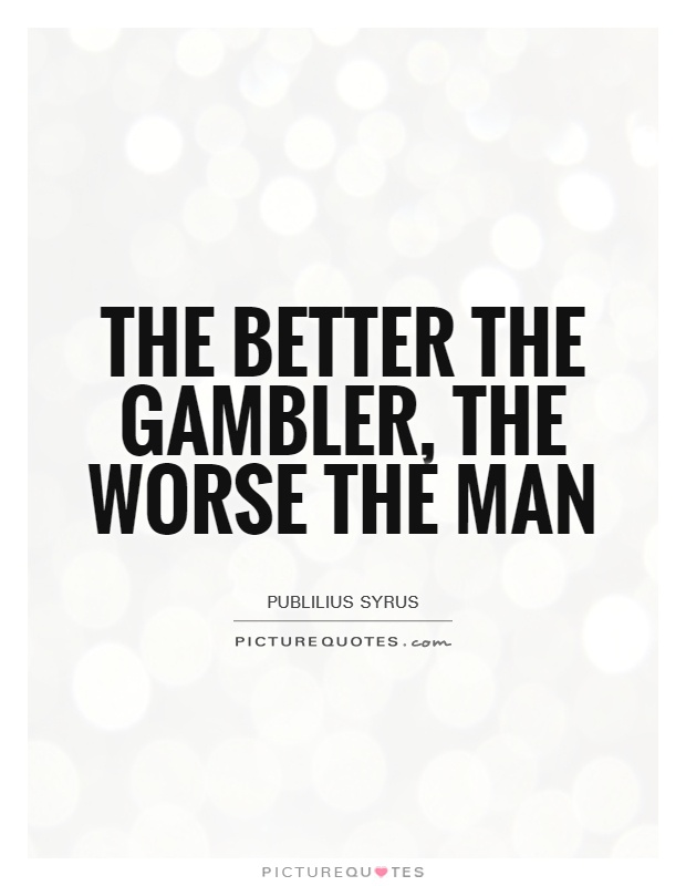The Better The Gambler The Worse The Man Picture Quotes