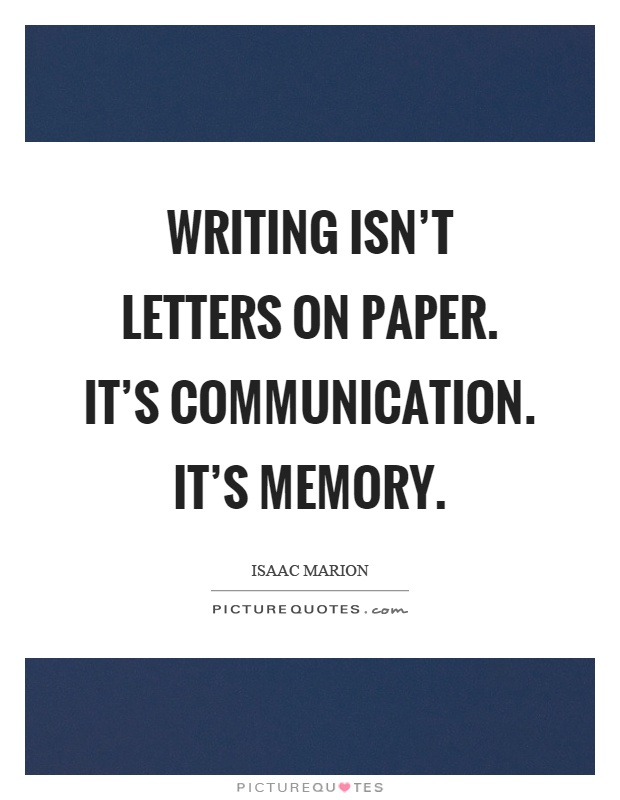 Writing isn t letters on paper It s munication It s memory