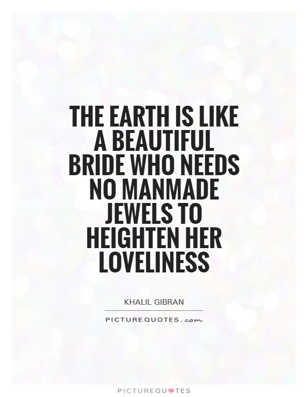 The Earth is like a beautiful bride who needs no manmade jewels ...