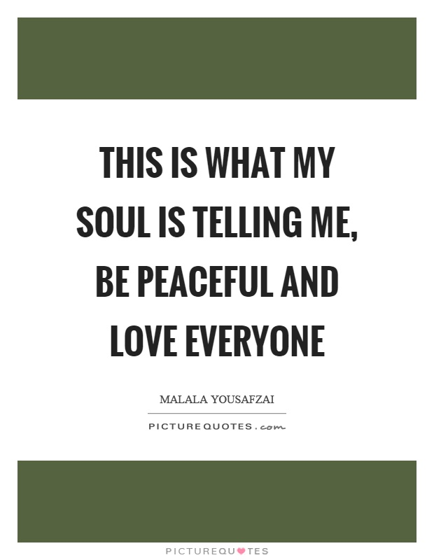 Love Everyone Quotes This is what my soul is telling me, be peaceful and love everyone  Love Everyone Quotes
