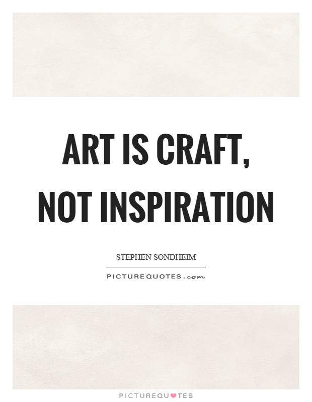 Art Is Craft Not Inspiration Picture Quotes