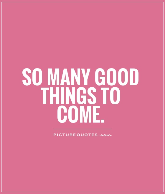 So Many Good Things To Come Picture Quotes