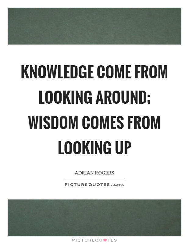 Looking Up Quotes Knowledge come from looking around; wisdom comes from looking up  Looking Up Quotes