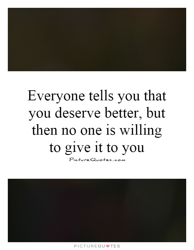 Everyone Tells You That You Deserve Better But Then No One Is Picture Quotes