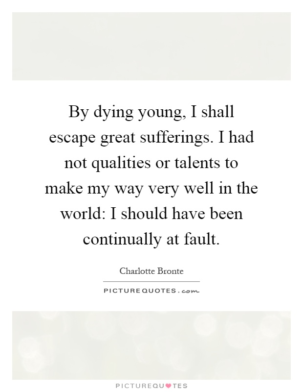 Quotes About Dying Young By dying young, I shall escape great sufferings. I had not  Quotes About Dying Young