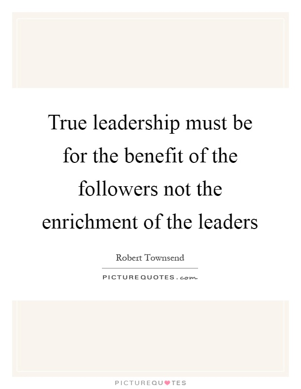 True Leadership Must Be For The Benefit Of The Followers Not The Picture Quotes