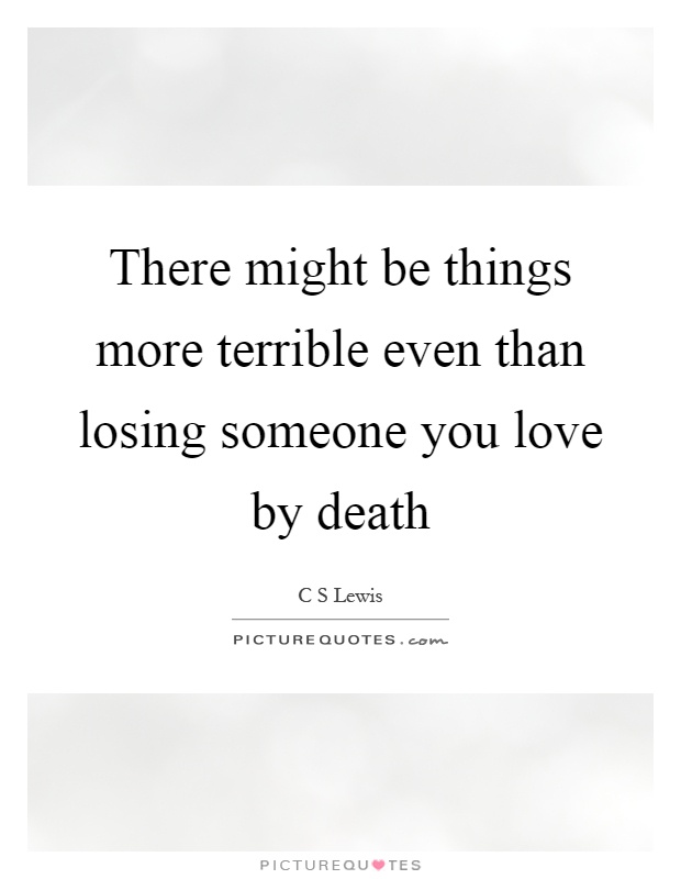 There Might Be Things More Terrible Even Than Losing Someone You Picture Quotes