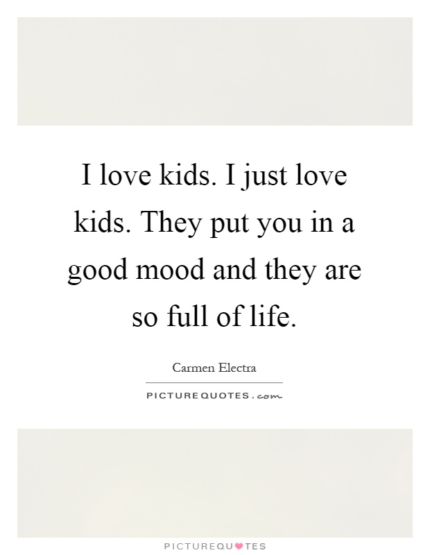 I Love Kids I Just Love Kids They Put You In A Good Mood And Picture Quotes