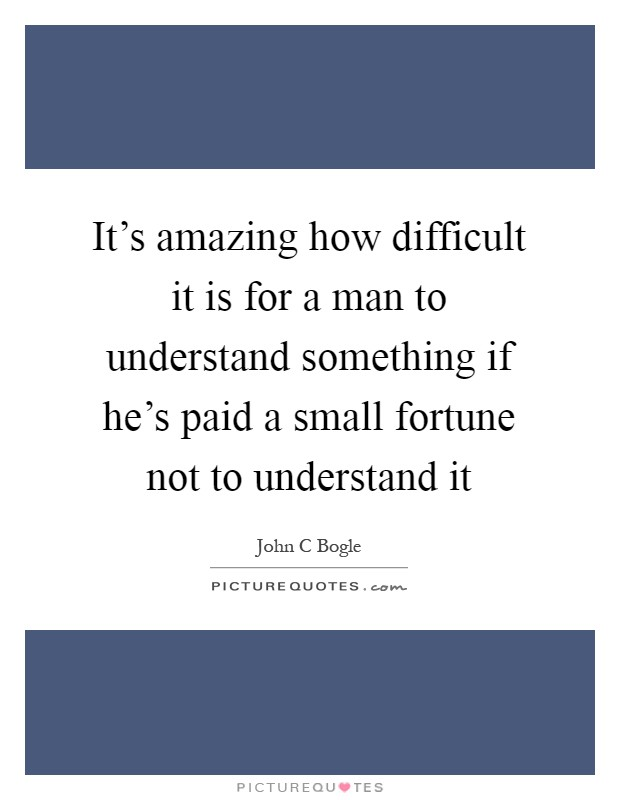 Image of quote: It's amazing how difficult it is for a man to understand something if he's paid a small fortune to not understand it. -John C Bogle