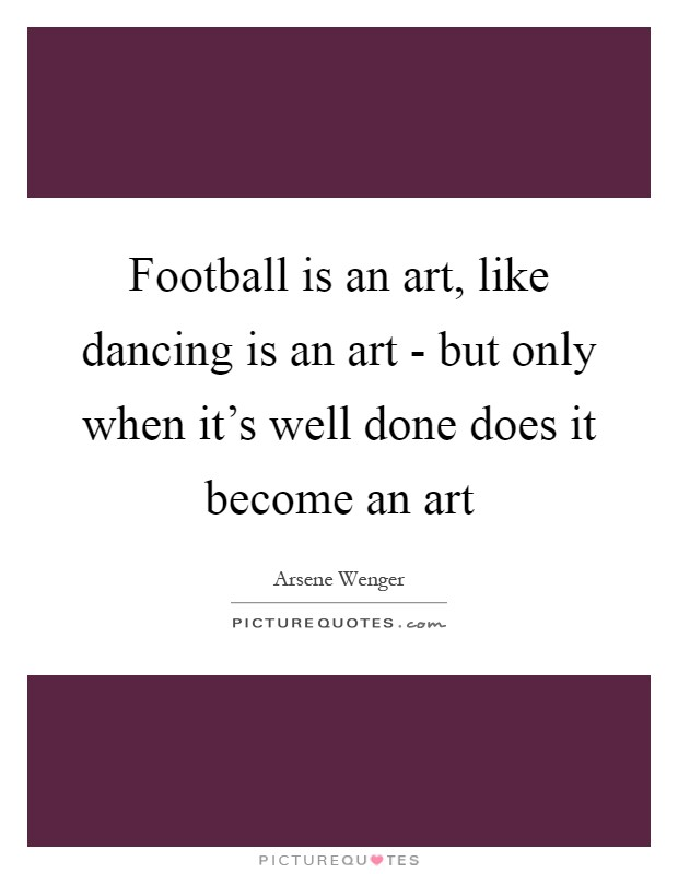 football-is-an-art-like-dancing-is-an-art-but-only-when-its-well-done-does-it-become-an-art-quote-1.jpg